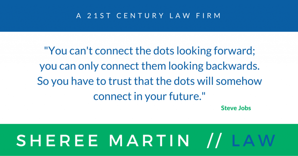 "Sheree Martin // Law is a 21st Century Law Firm. Steve Jobs quote: ""You can't connect the dots looking forward; you can only connect them looking backwards. So you have to trust that the dots will somehow connect in your future."""