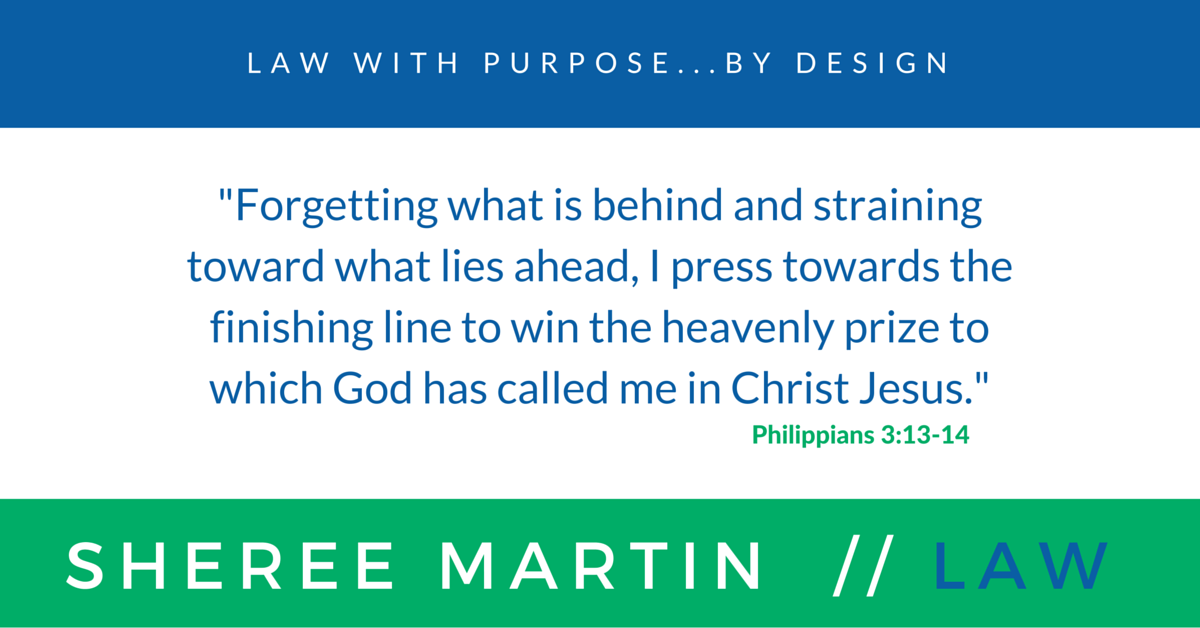 "Sheree Martin // Law with Purpose...by Design // Verse from Philippians 3:13-14: ""Forgetting what is behind and straining toward lies ahead, I press towards the finishing line to win the heavenly prize to which God has called me in Christ Jesus."""