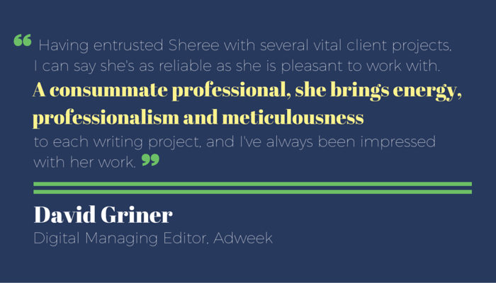 """Having entrusted Sheree with several vital client projects, I can say she's as reliable as she is pleasant to work with. A consummate professional, she brings energy, professionalism and meticulousness to each writing project, and I've always been impressed with her work."" David Griner testimonial for Sheree Martin freelance copywriting"
