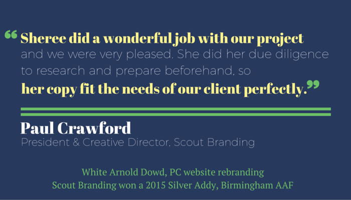 """Sheree did a wonderful job with our project and we were very pleased. She did her due diligence to research and prepare beforehand, so her copy fit the needs of our client perfectly."" Paul Crawford, President and Creative Director, Scout Branding. Testimonial for Sheree Martin, freelance writer."
