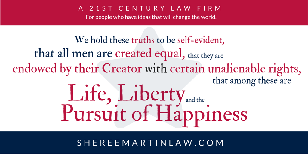 """We hold these truths to be self evident, that all men are created equal, that they are endowed by their Creator with certain unalienable rights, that among these are Life, Liberty and the Pursuit of Happiness."" - Preamble to Declaration of Independence, Happy Independence Day from Sheree Martin Law, a 21st Century Law Firm for people with Ideas to Change the World."