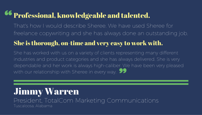 """Professional, knowledgeable and talented. That's how I would describe Sheree. We have used Sheree for freelance copywriting and she has always done an outstanding job. She is thorough, on-time and very easy to work with. She has worked with us on a variety of clients representing many different industries and product categories and she has always delivered. She is very dependable and her work is always high caliber. We have been very pleased with our relationship with Sheree in every way."" - Jimmy Warren, president, TotalCom Marketing Communications, Testimonial for freelance writing services by Sheree Martin"